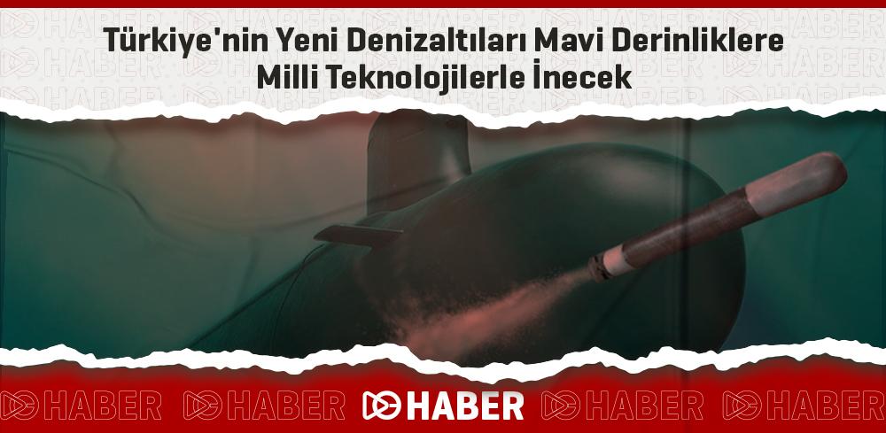 Türkiye'nin Yeni Denizaltıları Mavi Derinliklere Milli Teknolojilerle İnecek